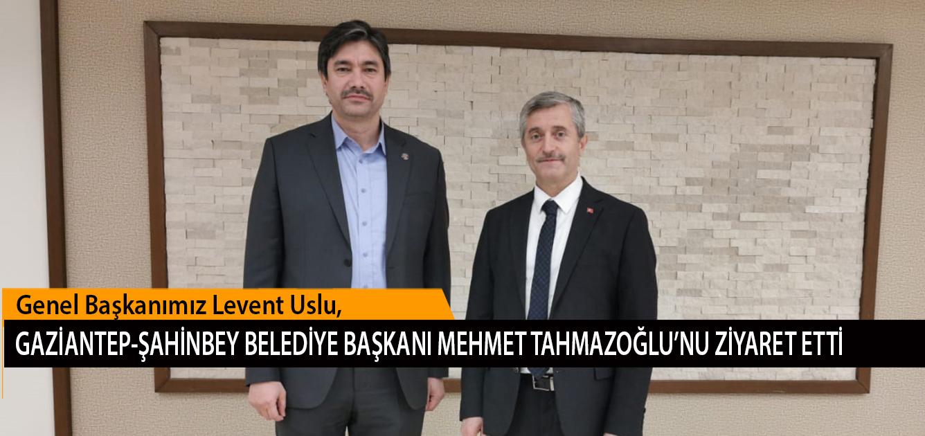 Genel Başkanımız Levent Uslu, Gaziantep-Şahinbey Belediye Başkanı Mehmet Tahmazoğlu'nu Ziyaret Etti
