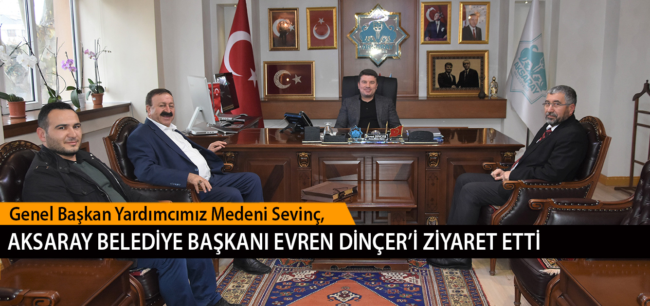 Genel Başkan Yardımcımız Medeni Sevinç, Aksaray Belediye Başkanı Evren Dinçer'i Ziyaret Etti