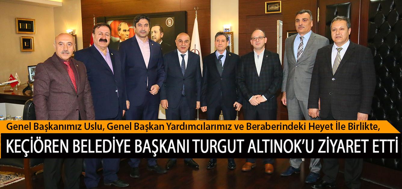 Genel Başkanımız Uslu, Genel Başkan Yardımcılarımız ve Beraberindeki Heyet İle Birlikte, Keçiören Belediye Başkanı Turgut Altınok'u Ziyaret Etti