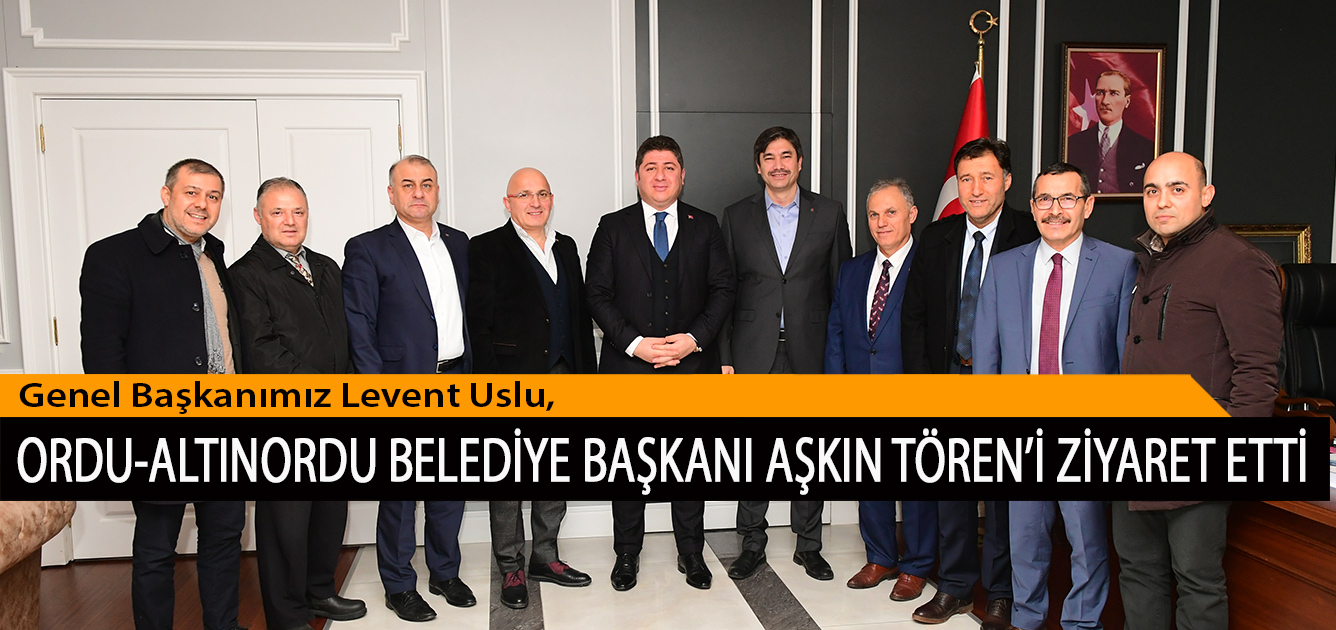 Genel Başkanımız Levent Uslu, Ordu-Altınordu Belediye Başkanı Aşkın Tören'i Ziyaret Etti