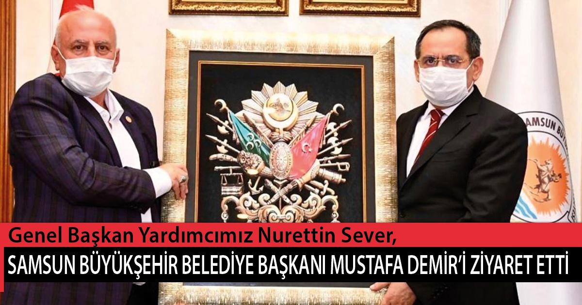 Genel Başkan Yardımcımız Nurettin Sever, Samsun Büyükşehir Belediye Başkanı Mustafa Demir'i Ziyaret Etti