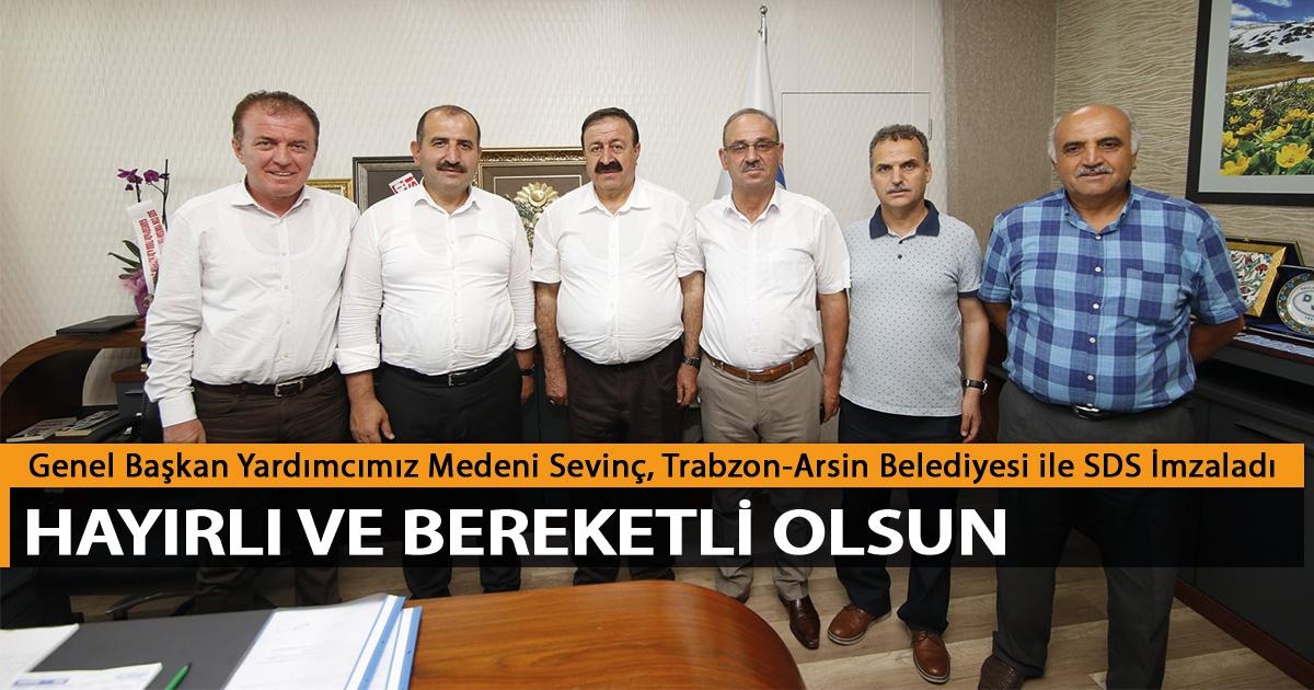 Genel Başkan Yardımcımız Medeni Sevinç, Trabzon-Arsin Belediyesi ile SDS İmzaladı