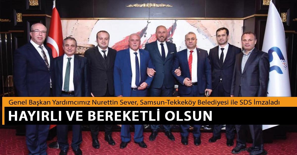 Genel Başkan Yardımcımız Nurettin Sever, Samsun-Tekkeköy Belediyesi ile SDS İmzaladı