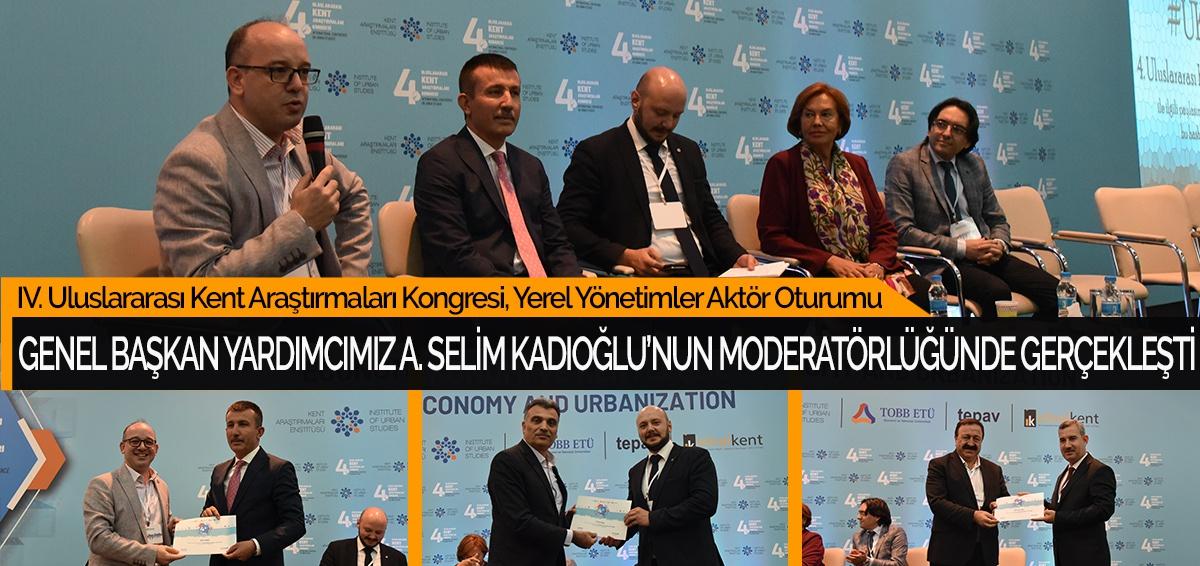 IV. Uluslararası Kent Araştırmaları Kongresi, Yerel Yönetimler Aktör Oturumu, Genel Başkan Yardımcımız Ahmet Selim Kadıoğlu'nun Moderatörlüğünde Gerçekleşti