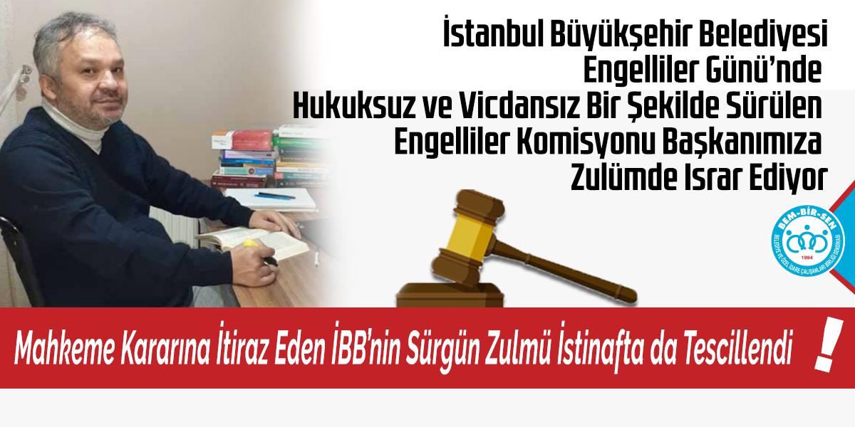 İstanbul Büyükşehir Belediyesi Engelliler Günü'nde Hukuksuz ve Vicdansız Bir Şekilde Sürülen Engelliler Komisyonu Başkanımıza Zulümde Israr Ediyor.  Mahkeme Kararına İtiraz Eden İBB'nin Sürgün Zulmü İstinafta da Tescillendi