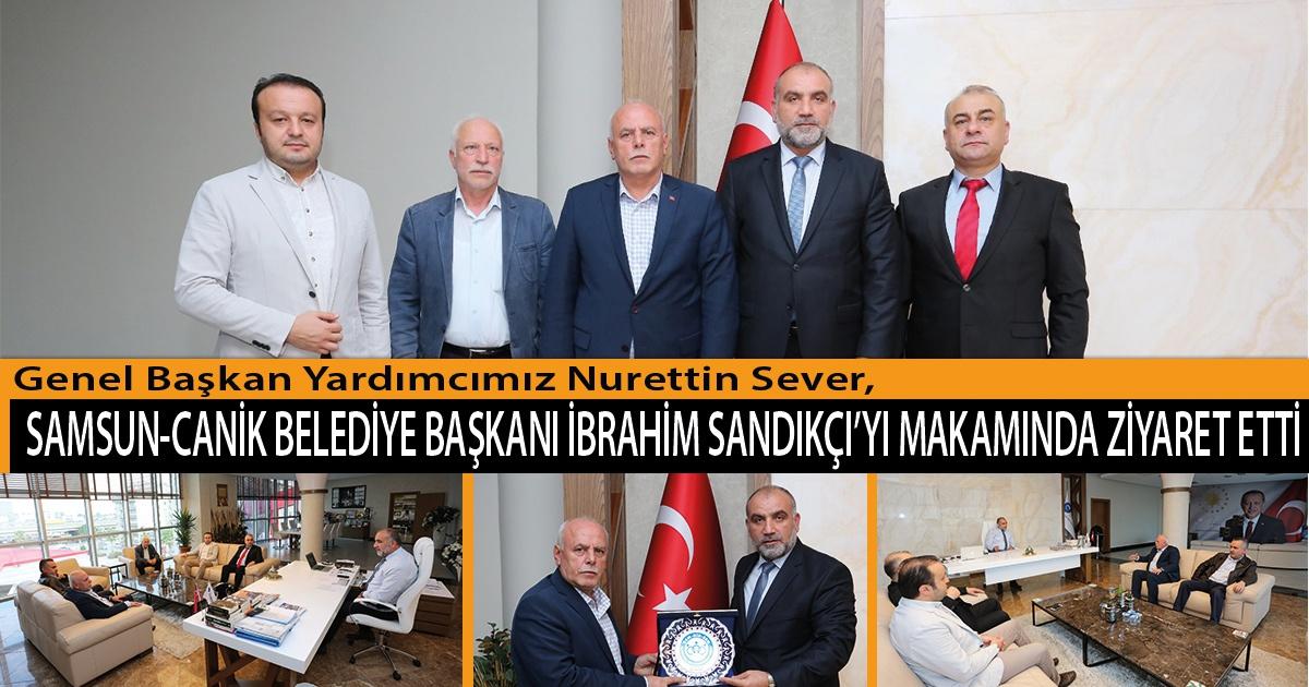 Genel Başkan Yardımcımız Nurettin Sever,  Samsun-Canik Belediye Başkanı İbrahim Sandıkçı'yı Makamında Ziyaret Etti