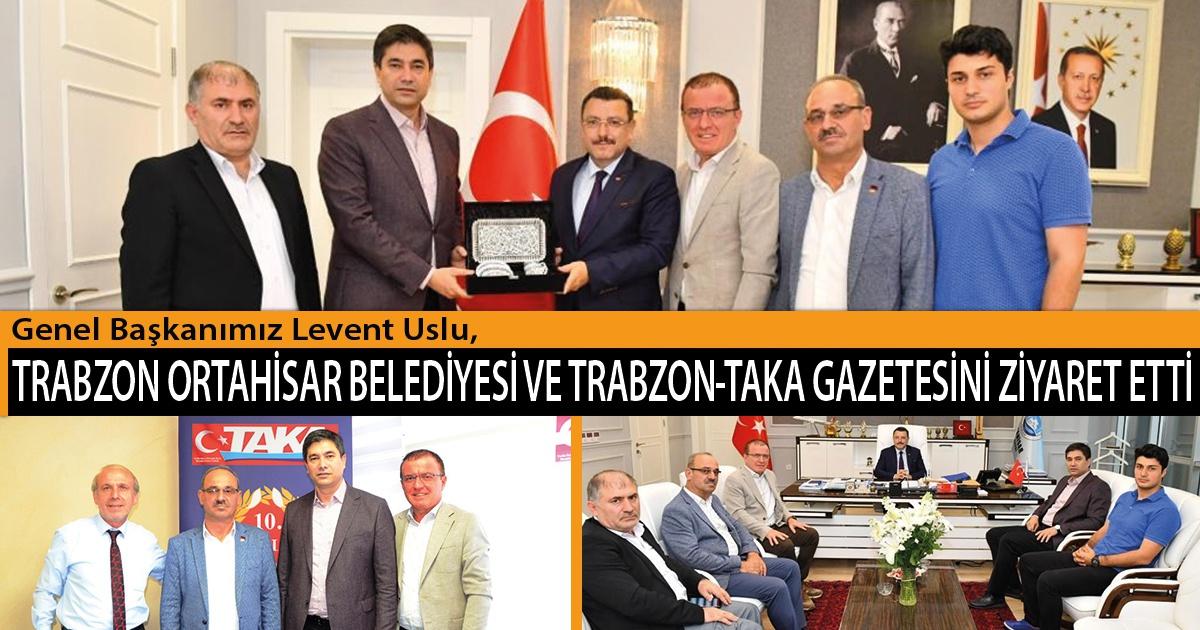 Genel Başkanımız Levent Uslu, Trabzon Ortahisar Belediyesi ve Trabzon-Taka Gazetesini Ziyaret Etti
